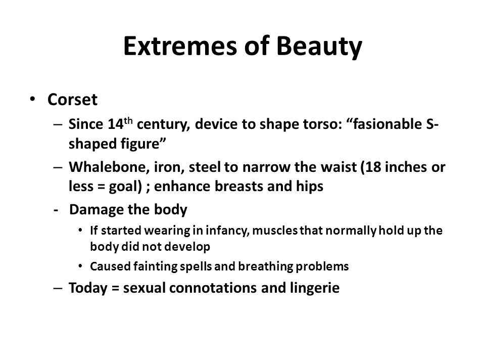 Extremes of Beauty Corset – Since 14 th century, device to shape torso: fasionable S- shaped figure – Whalebone, iron, steel to narrow the waist (18 inches or less = goal) ; enhance breasts and hips - Damage the body If started wearing in infancy, muscles that normally hold up the body did not develop Caused fainting spells and breathing problems – Today = sexual connotations and lingerie