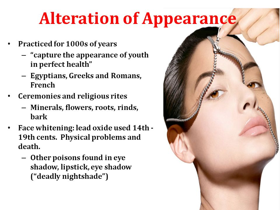 Alteration of Appearance Practiced for 1000s of years – capture the appearance of youth in perfect health – Egyptians, Greeks and Romans, French Ceremonies and religious rites – Minerals, flowers, roots, rinds, bark Face whitening: lead oxide used 14th - 19th cents.