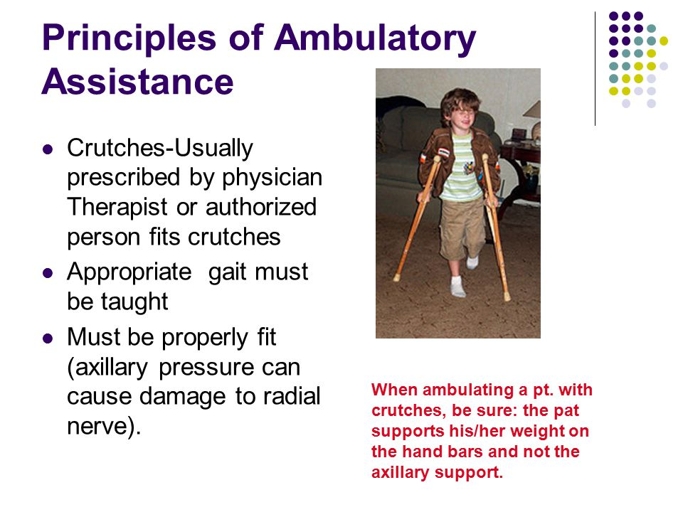 Principles of Ambulatory Assistance Crutches-Usually prescribed by physician Therapist or authorized person fits crutches Appropriate gait must be tau