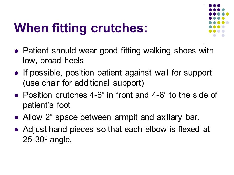 When fitting crutches: Patient should wear good fitting walking shoes with low, broad heels If possible, position patient against wall for support (us