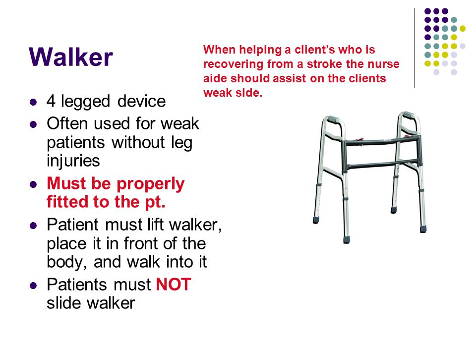 Walker 4 legged device Often used for weak patients without leg injuries Must be properly fitted to the pt. Patient must lift walker, place it in fron