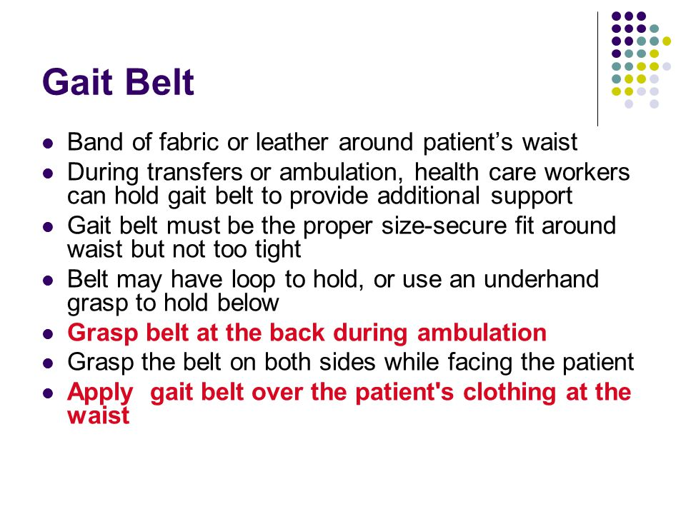 Gait Belt Band of fabric or leather around patient's waist During transfers or ambulation, health care workers can hold gait belt to provide additiona