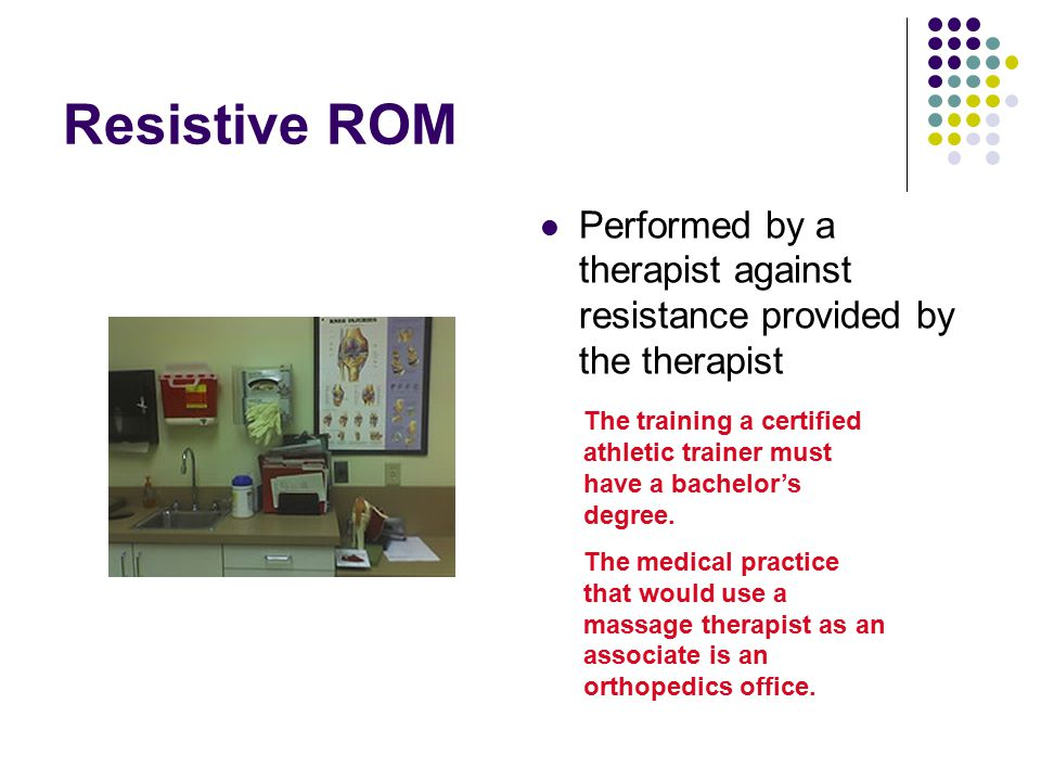 Resistive ROM Performed by a therapist against resistance provided by the therapist The training a certified athletic trainer must have a bachelor's d