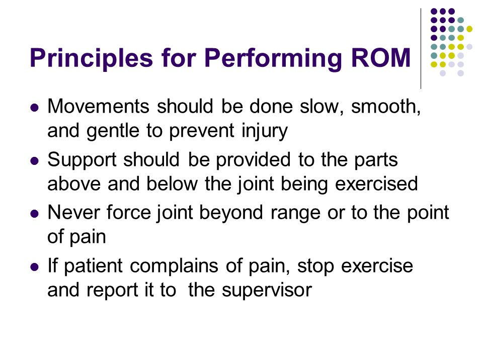 Principles for Performing ROM Movements should be done slow, smooth, and gentle to prevent injury Support should be provided to the parts above and be