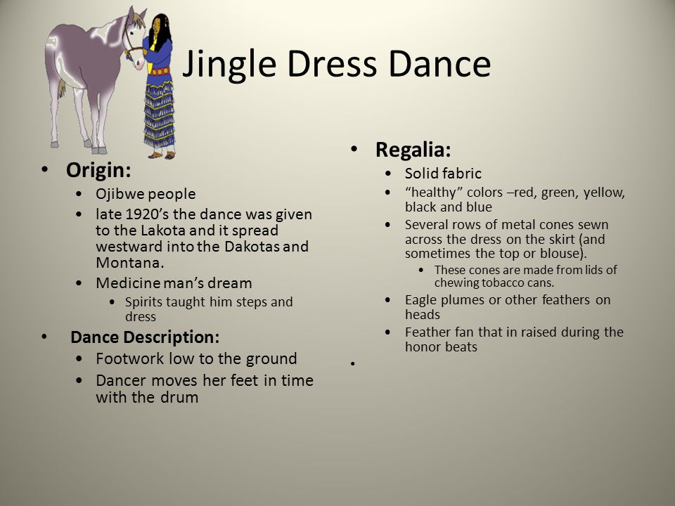 Jingle Dress Dance Origin: Ojibwe people late 1920's the dance was given to the Lakota and it spread westward into the Dakotas and Montana.
