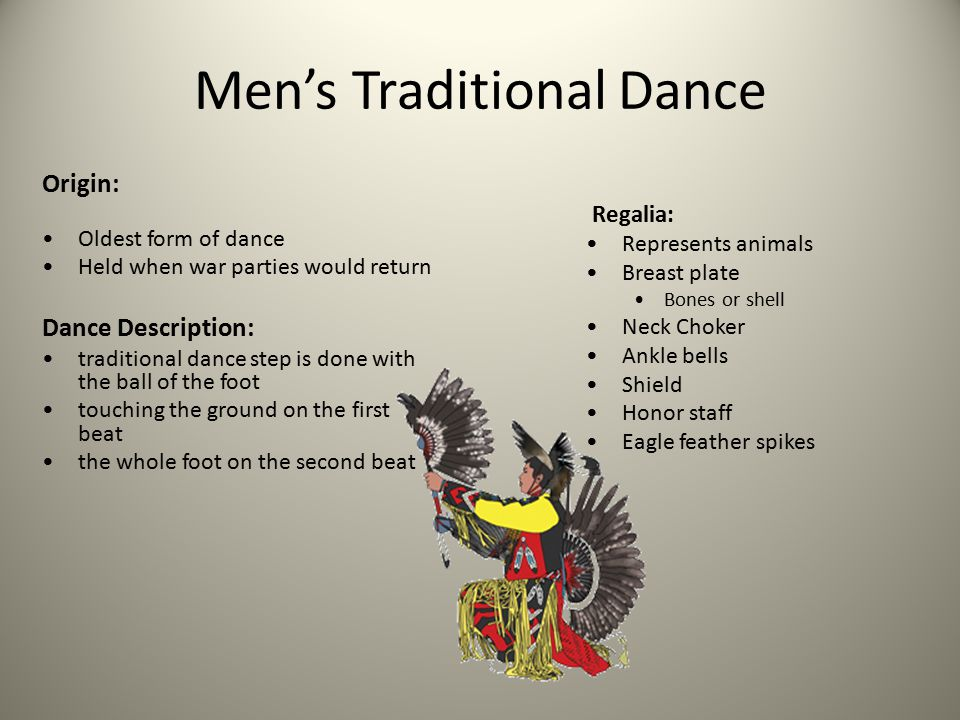 Men's Traditional Dance Origin: Oldest form of dance Held when war parties would return Dance Description: traditional dance step is done with the ball of the foot touching the ground on the first beat the whole foot on the second beat Regalia: Represents animals Breast plate Bones or shell Neck Choker Ankle bells Shield Honor staff Eagle feather spikes