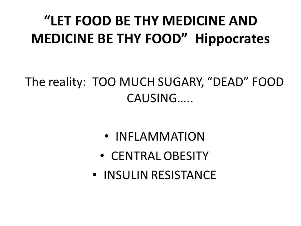 LET FOOD BE THY MEDICINE AND MEDICINE BE THY FOOD Hippocrates The reality: TOO MUCH SUGARY, DEAD FOOD CAUSING…..