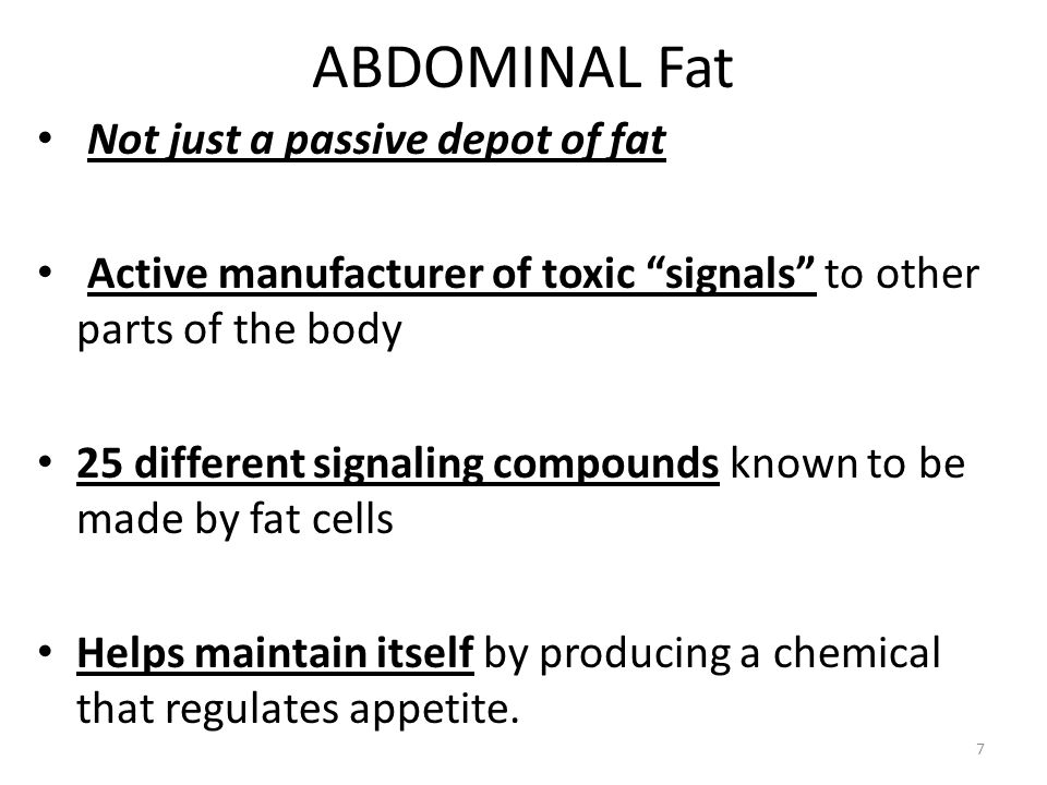 ABDOMINAL Fat 7 Not just a passive depot of fat Active manufacturer of toxic signals to other parts of the body 25 different signaling compounds known to be made by fat cells Helps maintain itself by producing a chemical that regulates appetite.