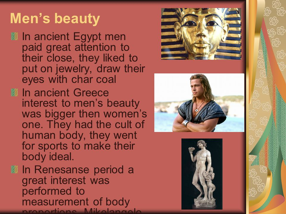 Men's beauty In ancient Egypt men paid great attention to their close, they liked to put on jewelry, draw their eyes with char coal In ancient Greece interest to men's beauty was bigger then women's one.