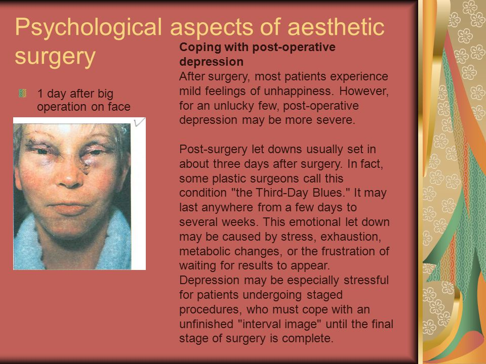 Psychological aspects of aesthetic surgery 1 day after big operation on face Coping with post-operative depression After surgery, most patients experience mild feelings of unhappiness.