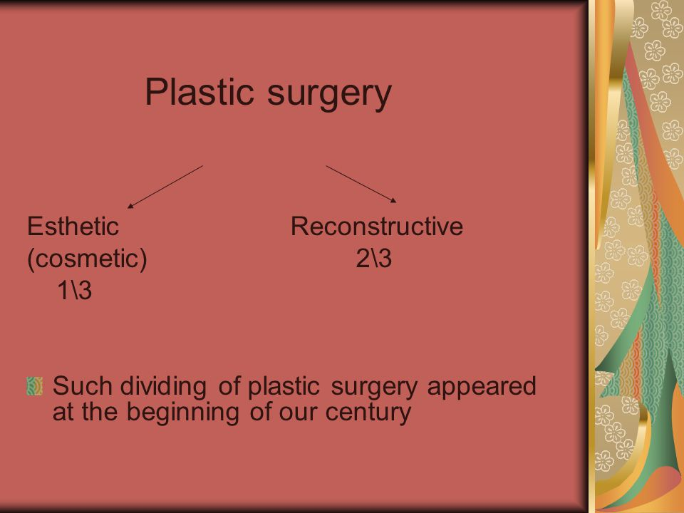 Plastic surgery Esthetic Reconstructive (cosmetic) 2\3 1\3 Such dividing of plastic surgery appeared at the beginning of our century