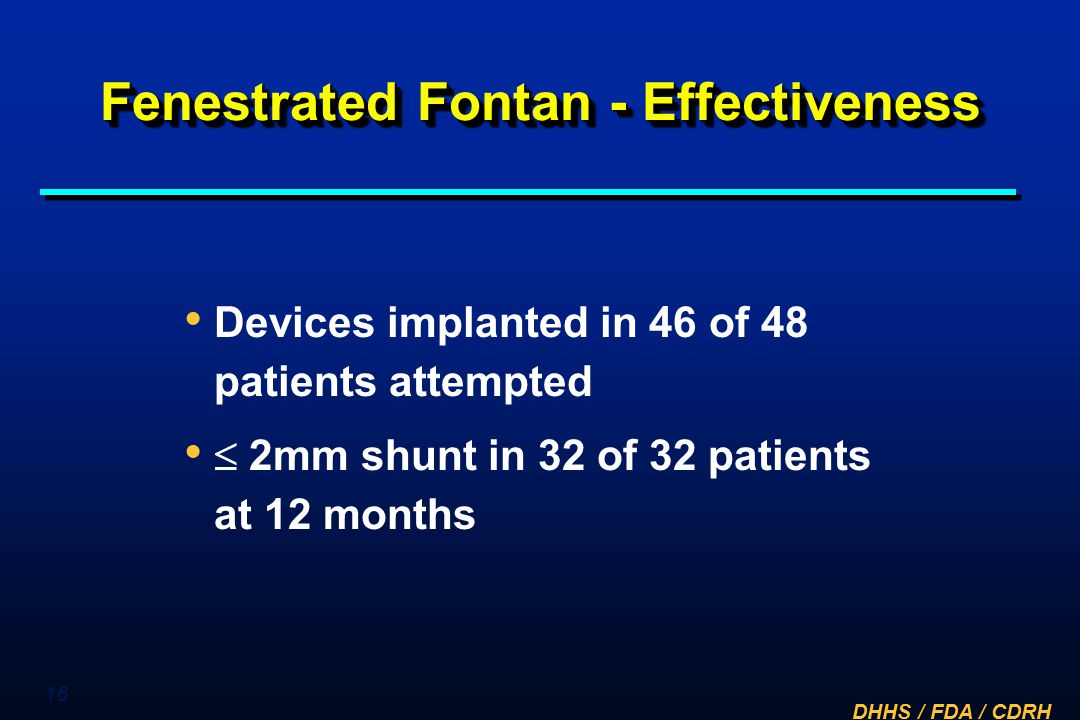 DHHS / FDA / CDRH 16 Fenestrated Fontan - Effectiveness Devices implanted in 46 of 48 patients attempted  2mm shunt in 32 of 32 patients at 12 months