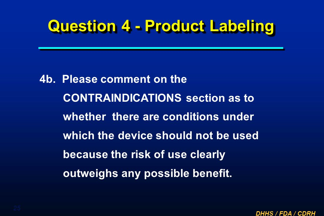 DHHS / FDA / CDRH 25 Question 4 - Product Labeling 4b. Please comment on the CONTRAINDICATIONS section as to whether there are conditions under which