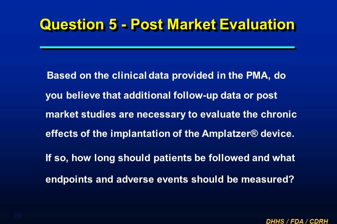 DHHS / FDA / CDRH 29 Question 5 - Post Market Evaluation Based on the clinical data provided in the PMA, do you believe that additional follow-up data
