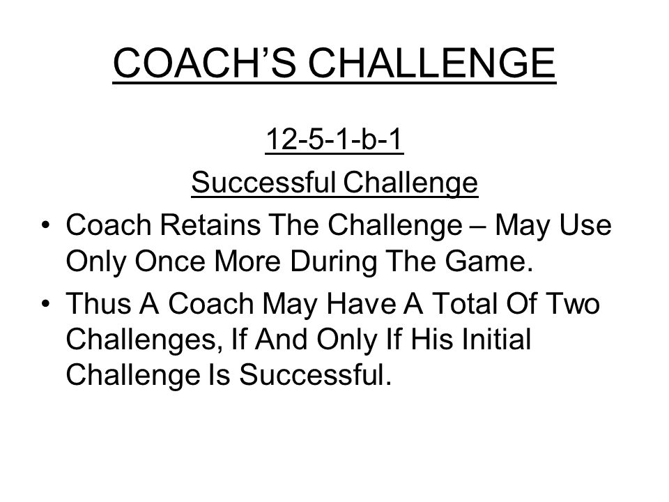 COACH'S CHALLENGE 12-5-1-b-1 Successful Challenge Coach Retains The Challenge – May Use Only Once More During The Game.