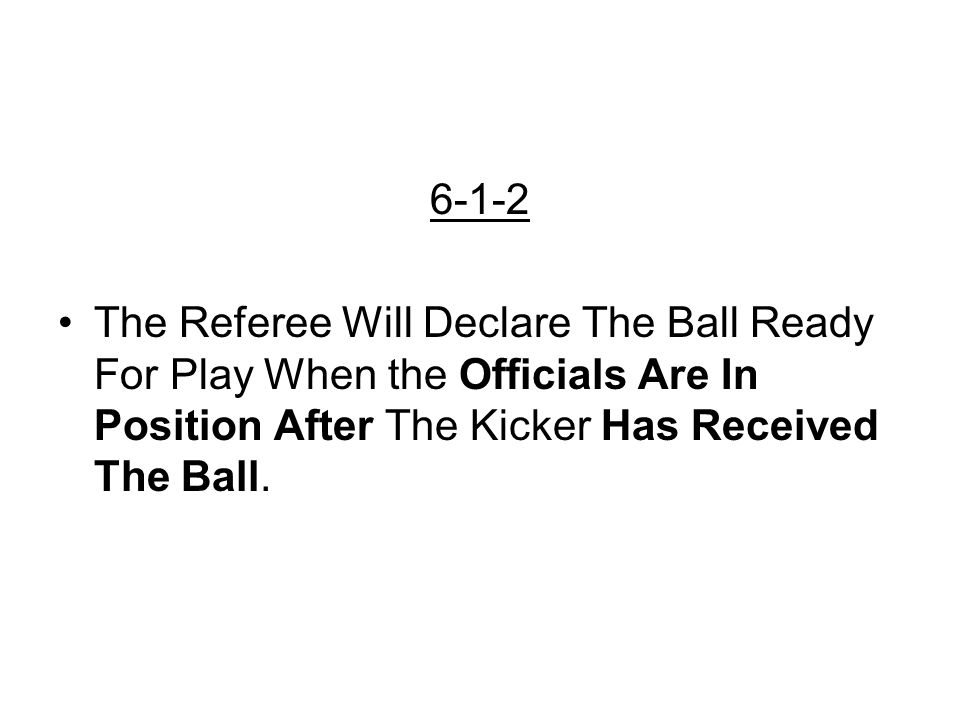 6-1-2 The Referee Will Declare The Ball Ready For Play When the Officials Are In Position After The Kicker Has Received The Ball.