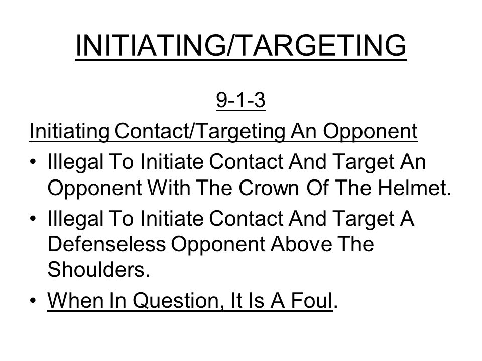 INITIATING/TARGETING 9-1-3 Initiating Contact/Targeting An Opponent Illegal To Initiate Contact And Target An Opponent With The Crown Of The Helmet.