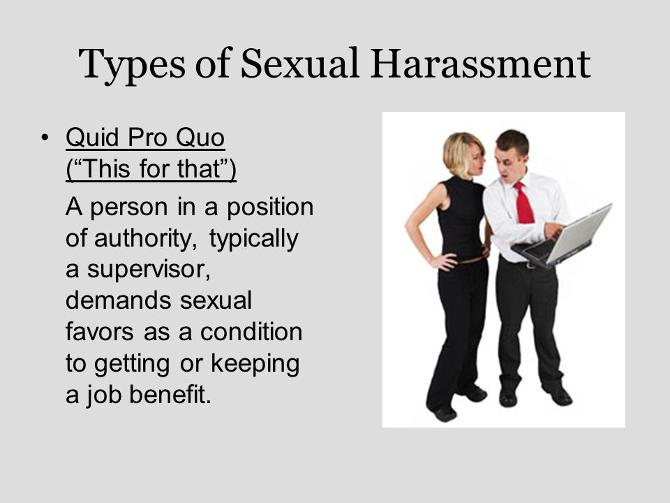 Types of Sexual Harassment Quid Pro Quo ( This for that ) A person in a position of authority, typically a supervisor, demands sexual favors as a condition to getting or keeping a job benefit.