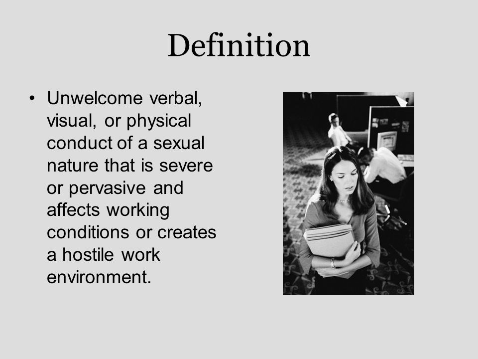 Definition Unwelcome verbal, visual, or physical conduct of a sexual nature that is severe or pervasive and affects working conditions or creates a hostile work environment.
