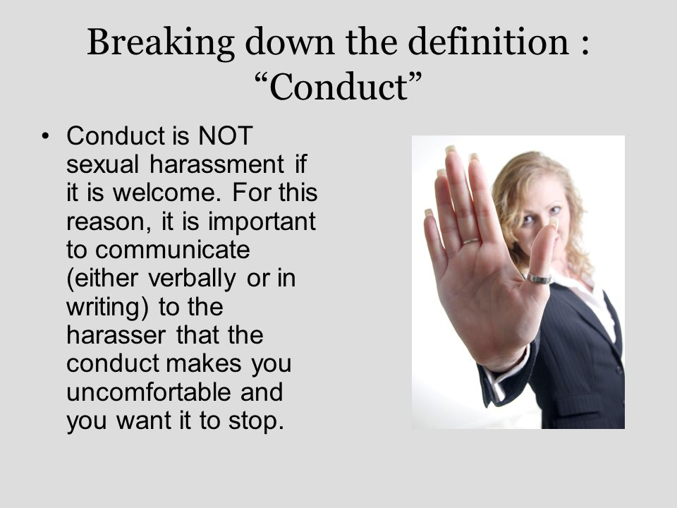 Breaking down the definition : Conduct Conduct is NOT sexual harassment if it is welcome.