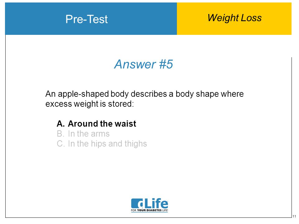 11 Answer #5 Pre-Test Weight Loss An apple-shaped body describes a body shape where excess weight is stored: A.Around the waist B.In the arms C.In the hips and thighs