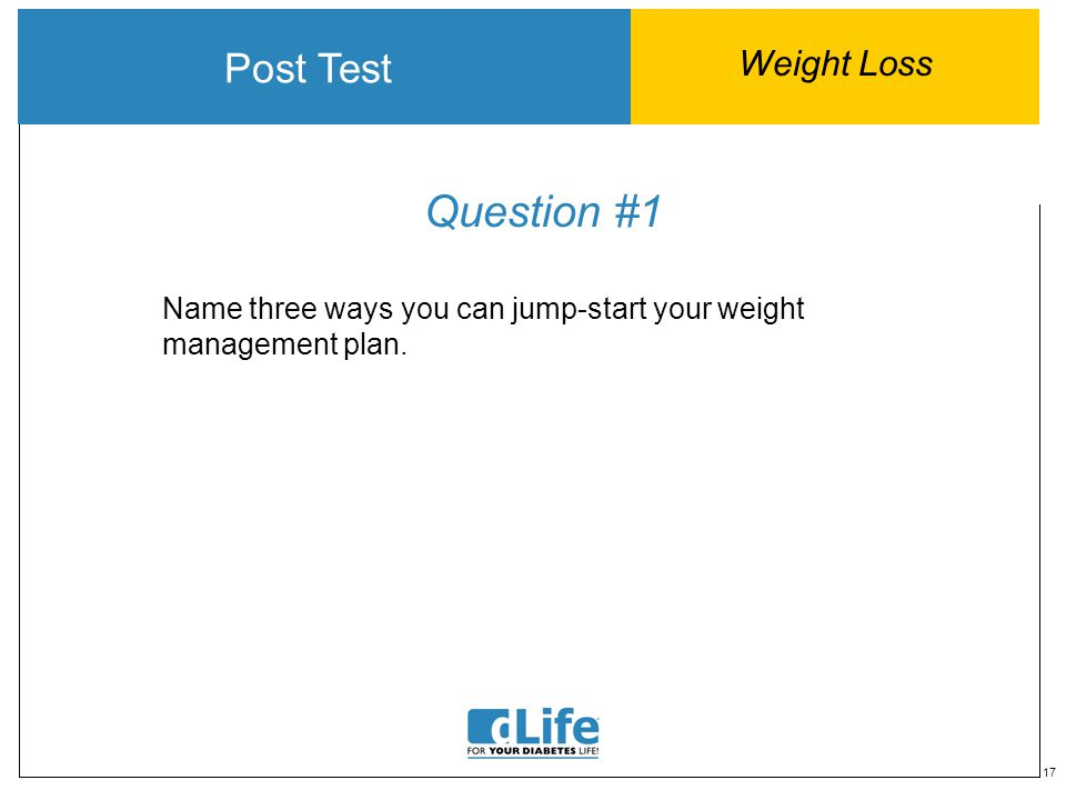 17 Question #1 Post Test Weight Loss Name three ways you can jump-start your weight management plan.