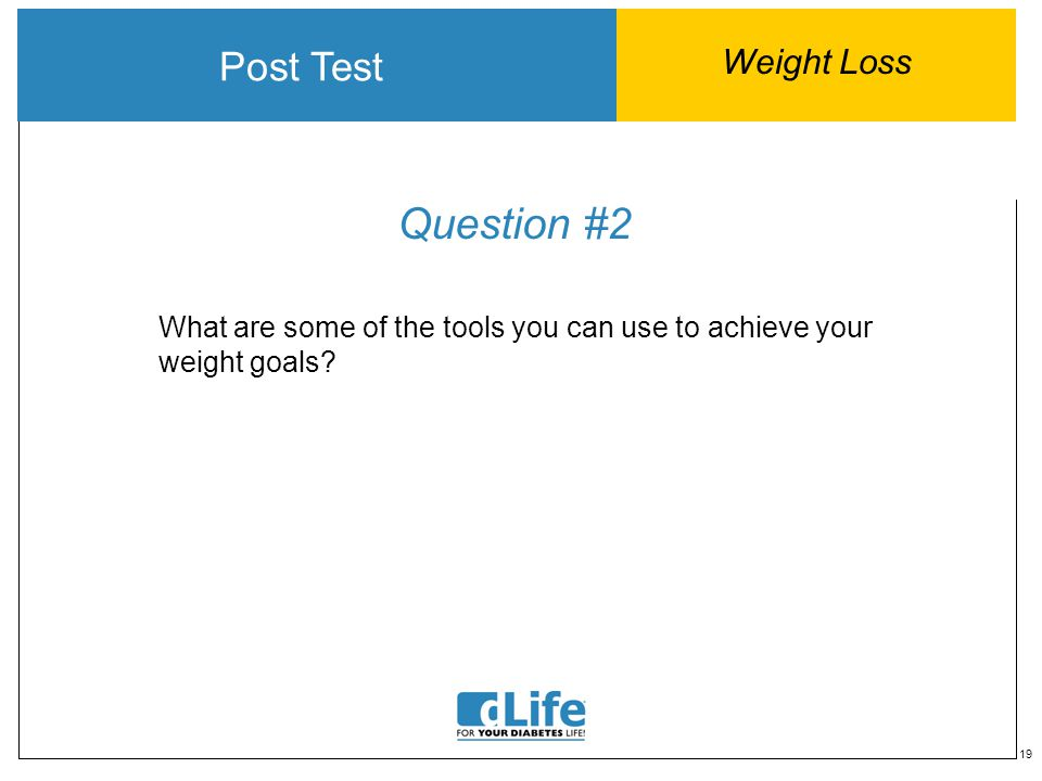 19 Question #2 What are some of the tools you can use to achieve your weight goals? Post Test Weight Loss