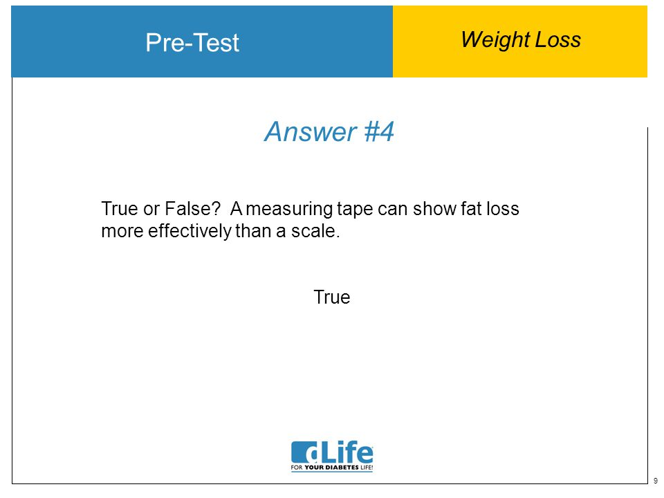 9 Answer #4 Pre-Test Weight Loss True or False? A measuring tape can show fat loss more effectively than a scale. True