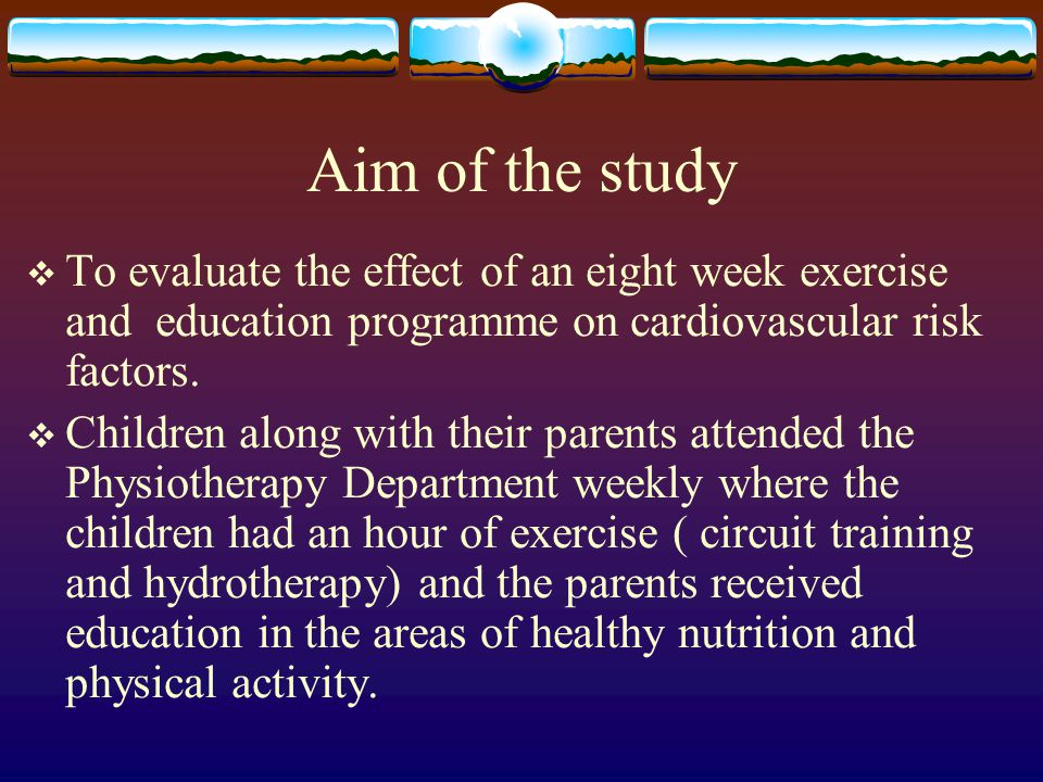 Aim of the study  To evaluate the effect of an eight week exercise and education programme on cardiovascular risk factors.