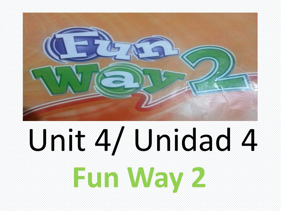Unit 4/ Unidad 4 Fun Way 2
