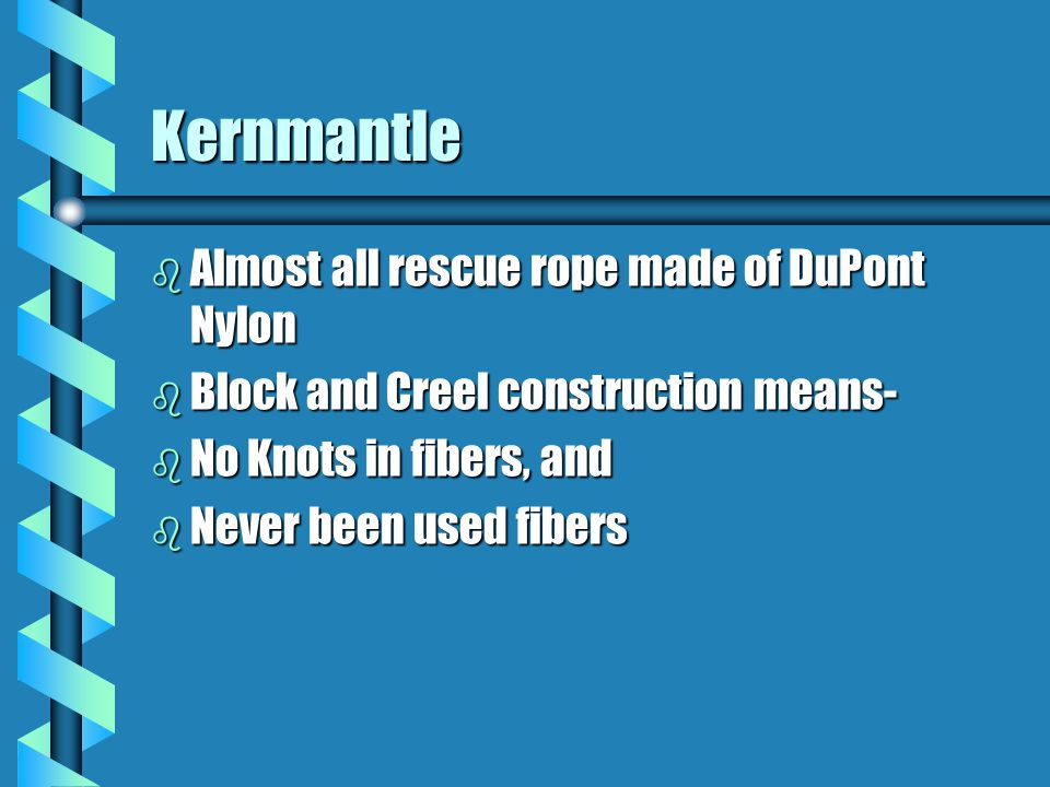 Kernmantle b Almost all rescue rope made of DuPont Nylon b Block and Creel construction means- b No Knots in fibers, and b Never been used fibers
