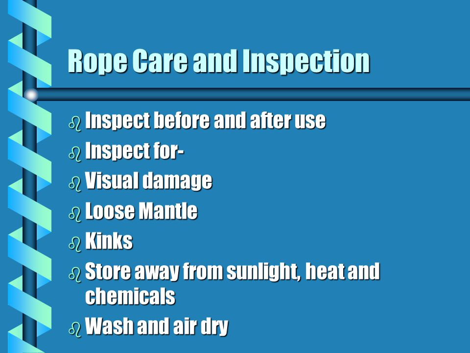 Rope Care and Inspection b Inspect before and after use b Inspect for- b Visual damage b Loose Mantle b Kinks b Store away from sunlight, heat and che