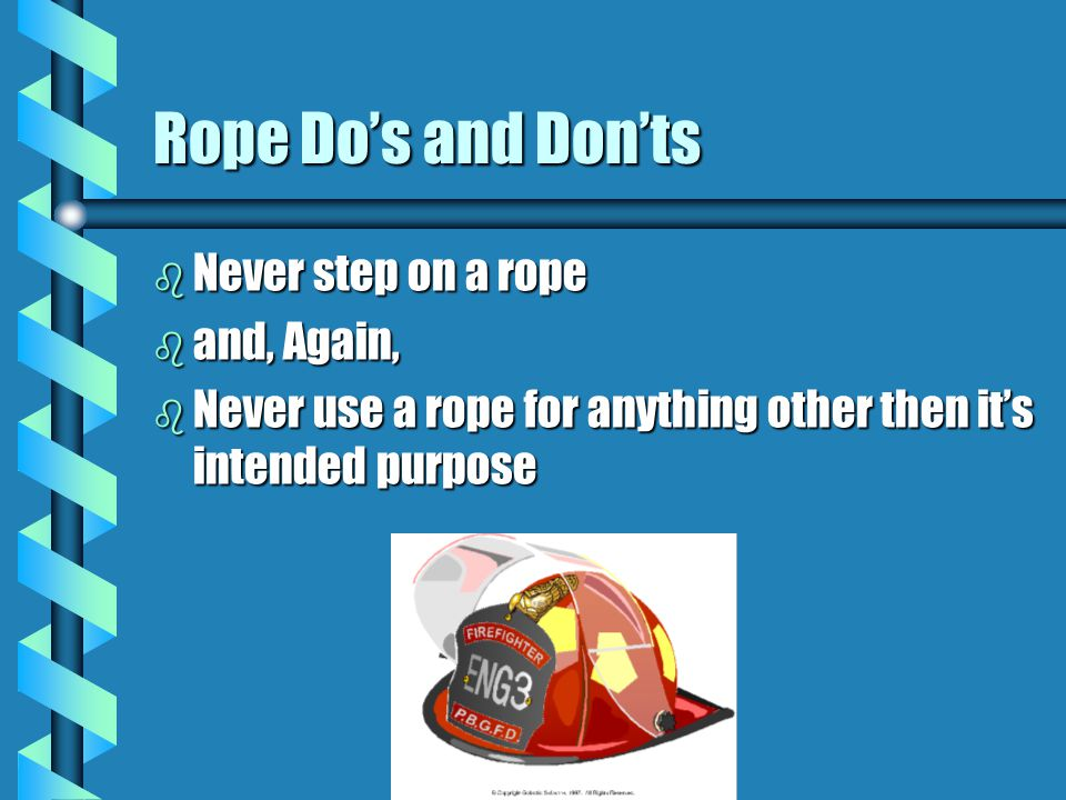 Rope Do's and Don'ts b Never step on a rope b and, Again, b Never use a rope for anything other then it's intended purpose