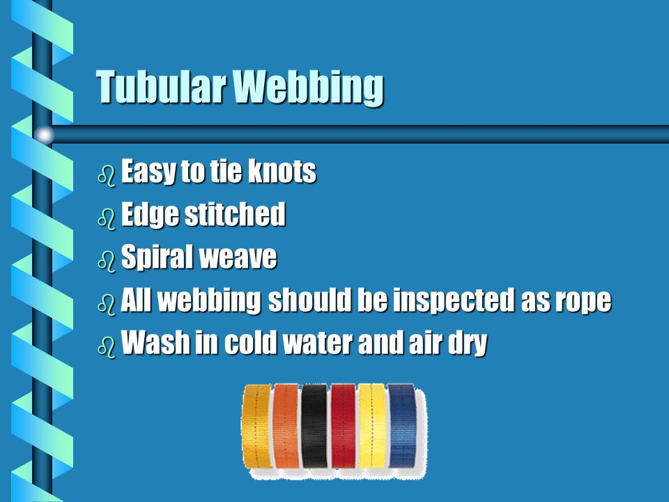 Tubular Webbing b Easy to tie knots b Edge stitched b Spiral weave b All webbing should be inspected as rope b Wash in cold water and air dry
