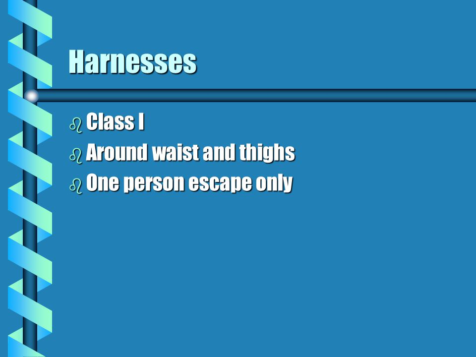 Harnesses b Class I b Around waist and thighs b One person escape only