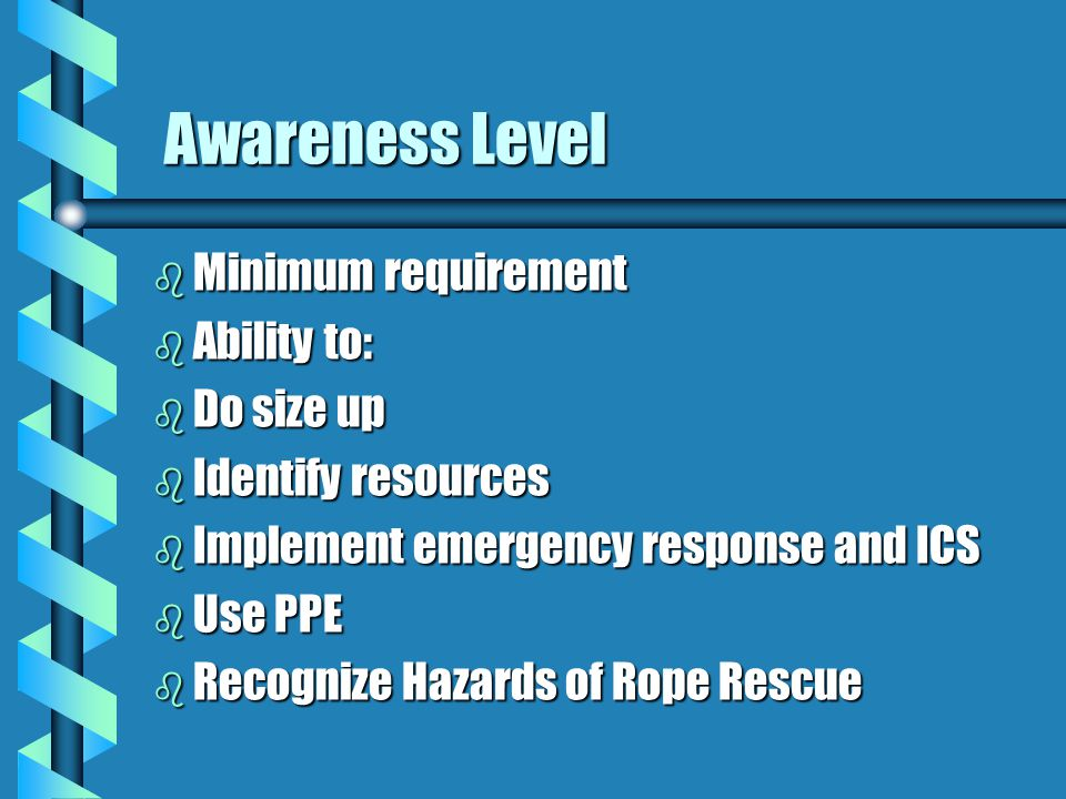 Awareness Level Awareness Level b Minimum requirement b Ability to: b Do size up b Identify resources b Implement emergency response and ICS b Use PPE