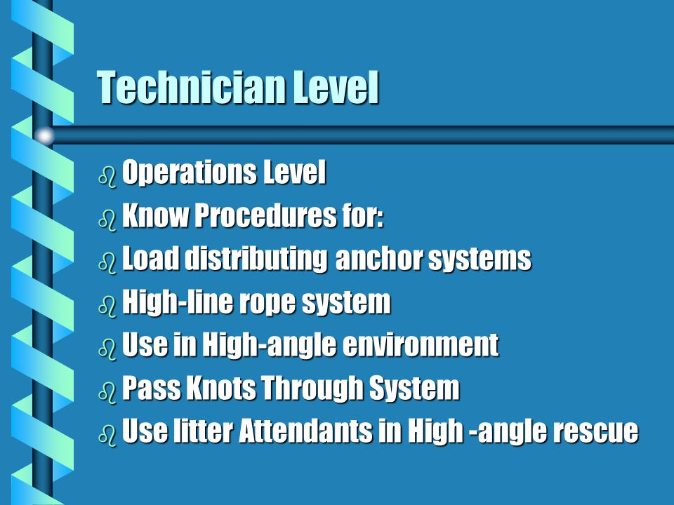 Technician Level b Operations Level b Know Procedures for: b Load distributing anchor systems b High-line rope system b Use in High-angle environment