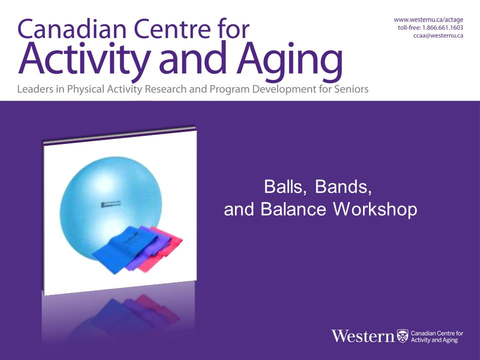 Balls, Bands & Balance Workshop Canadian Centre for Activity and Aging Balls, Bands and Balance Workshop Balls, Bands, and Balance Workshop