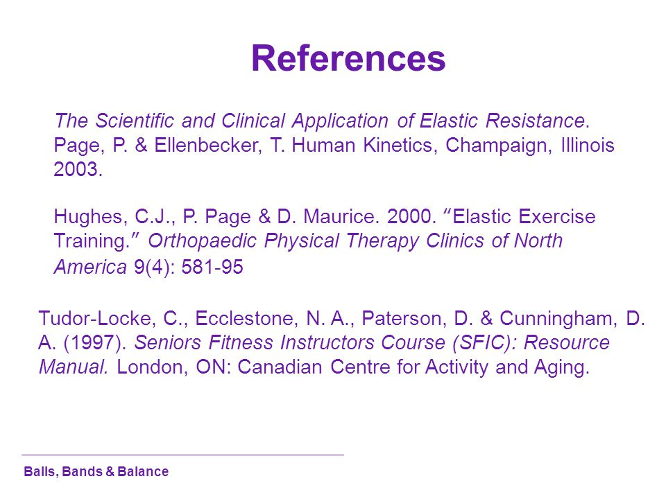 Balls, Bands & Balance References The Scientific and Clinical Application of Elastic Resistance. Page, P. & Ellenbecker, T. Human Kinetics, Champaign,