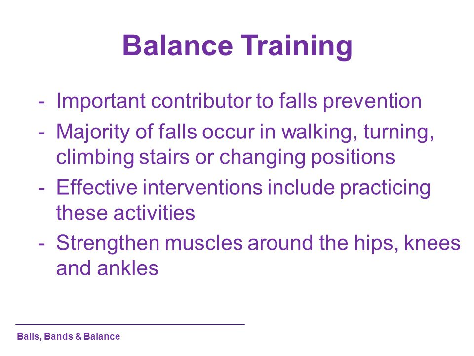 Balance Training -Important contributor to falls prevention -Majority of falls occur in walking, turning, climbing stairs or changing positions -Effec