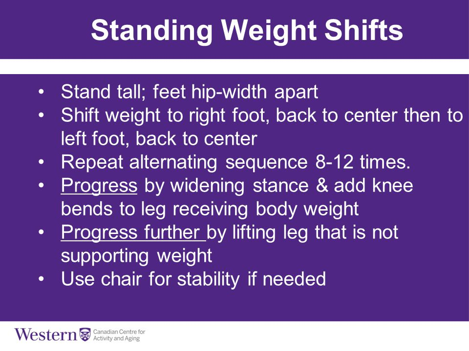 Balls, Bands & Balance Standing Weight Shifts Stand tall; feet hip-width apart Shift weight to right foot, back to center then to left foot, back to c