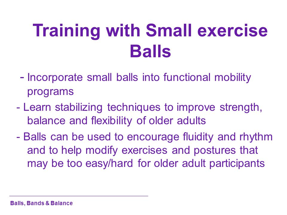 Training with Small exercise Balls - Incorporate small balls into functional mobility programs - Learn stabilizing techniques to improve strength, bal