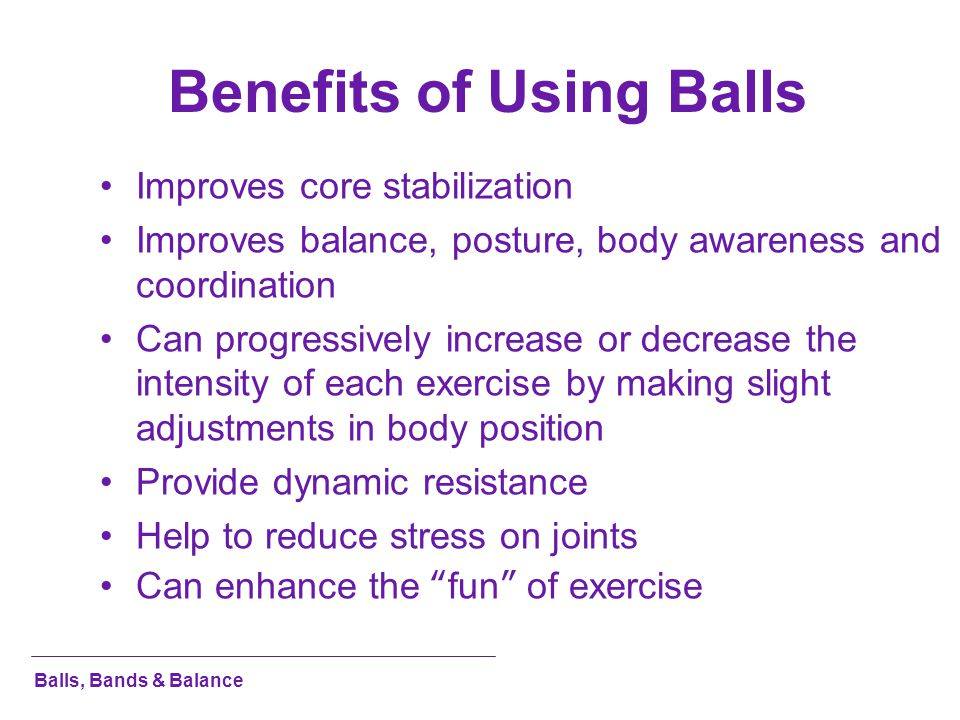 Benefits of Using Balls Improves core stabilization Improves balance, posture, body awareness and coordination Can progressively increase or decrease