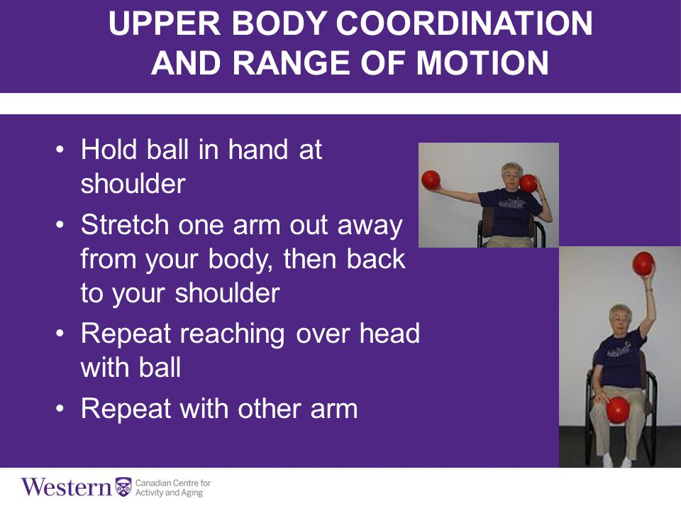 Balls, Bands & Balance UPPER BODY COORDINATION AND RANGE OF MOTION Hold ball in hand at shoulder Stretch one arm out away from your body, then back to