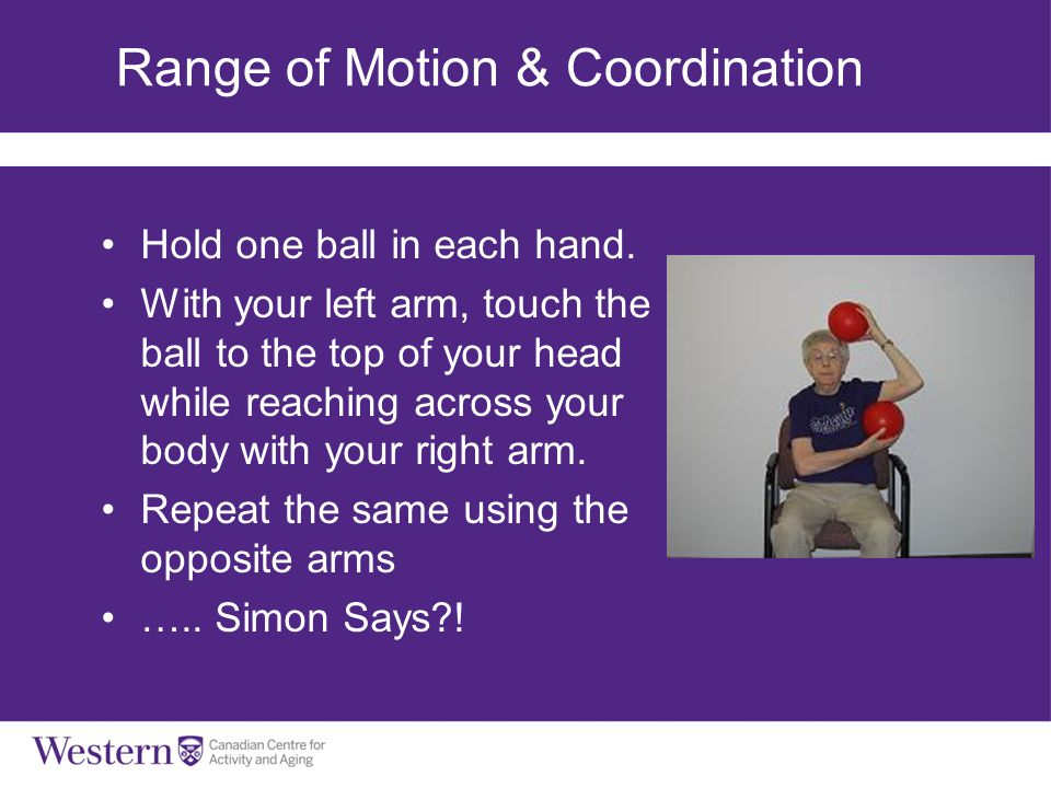 Range of Motion & Coordination Hold one ball in each hand. With your left arm, touch the ball to the top of your head while reaching across your body