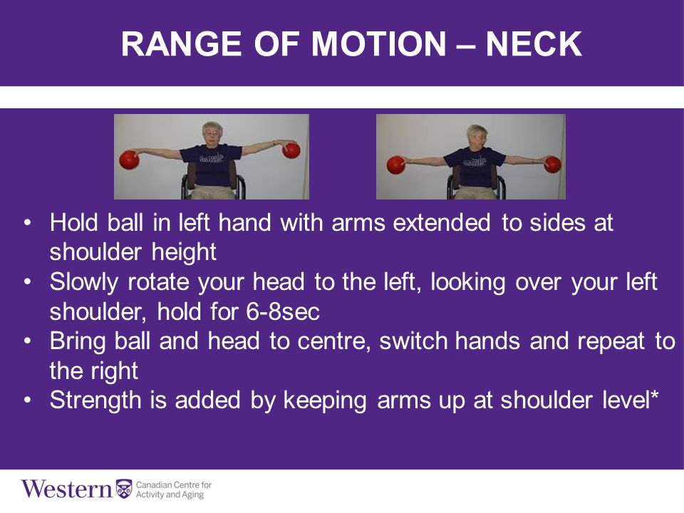 RANGE OF MOTION – NECK Hold ball in left hand with arms extended to sides at shoulder height Slowly rotate your head to the left, looking over your le