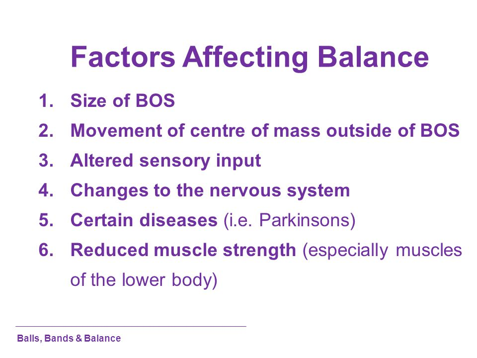 Factors Affecting Balance 1.Size of BOS 2.Movement of centre of mass outside of BOS 3.Altered sensory input 4.Changes to the nervous system 5.Certain