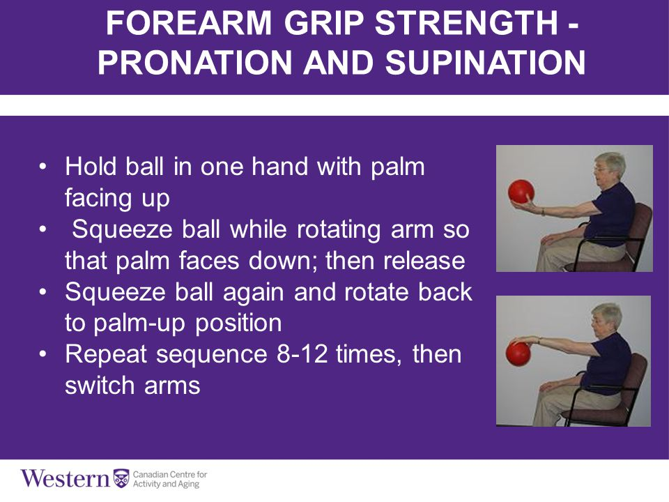 FOREARM GRIP STRENGTH - PRONATION AND SUPINATION Hold ball in one hand with palm facing up Squeeze ball while rotating arm so that palm faces down; th