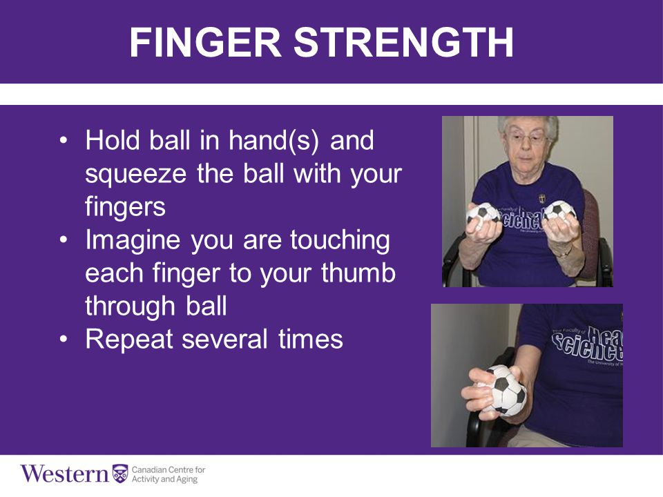 FINGER STRENGTH Hold ball in hand(s) and squeeze the ball with your fingers Imagine you are touching each finger to your thumb through ball Repeat sev