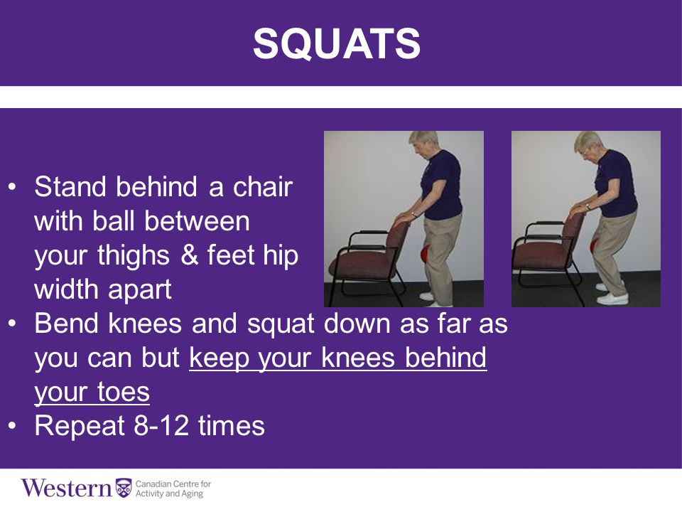 SQUATS Stand behind a chair with ball between your thighs & feet hip width apart Bend knees and squat down as far as you can but keep your knees behin